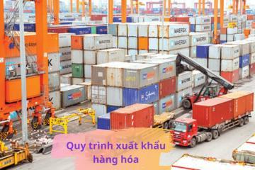 Tìm hiểu quy trình xuất khẩu hàng hóa 2021 hiện nay